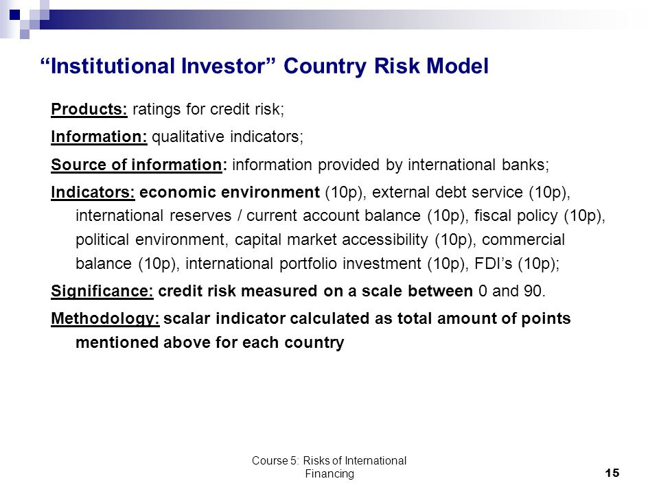 Course 5: Risks of International Financing15 Institutional Investor Country Risk Model Products: ratings for credit risk; Information: qualitative indicators; Source of information: information provided by international banks; Indicators: economic environment (10p), external debt service (10p), international reserves / current account balance (10p), fiscal policy (10p), political environment, capital market accessibility (10p), commercial balance (10p), international portfolio investment (10p), FDI's (10p); Significance: credit risk measured on a scale between 0 and 90.