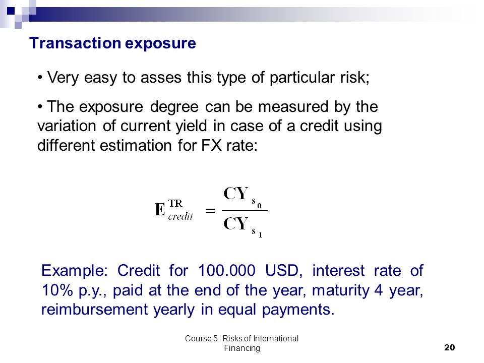 Course 5: Risks of International Financing20 Transaction exposure Very easy to asses this type of particular risk; The exposure degree can be measured by the variation of current yield in case of a credit using different estimation for FX rate: Example: Credit for 100.000 USD, interest rate of 10% p.y., paid at the end of the year, maturity 4 year, reimbursement yearly in equal payments.
