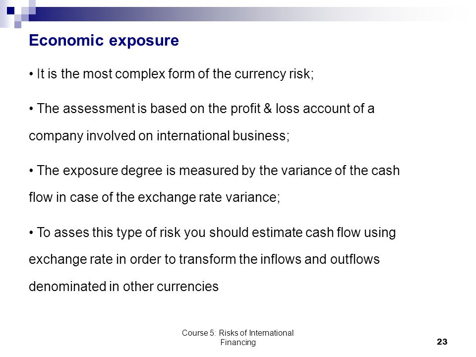 Course 5: Risks of International Financing23 Economic exposure It is the most complex form of the currency risk; The assessment is based on the profit & loss account of a company involved on international business; The exposure degree is measured by the variance of the cash flow in case of the exchange rate variance; To asses this type of risk you should estimate cash flow using exchange rate in order to transform the inflows and outflows denominated in other currencies