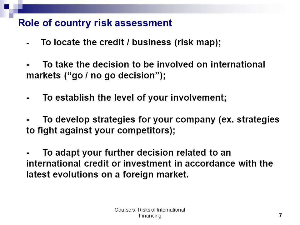 Course 5: Risks of International Financing7 Role of country risk assessment - To locate the credit / business (risk map); - To take the decision to be involved on international markets ( go / no go decision ); - To establish the level of your involvement; - To develop strategies for your company (ex.