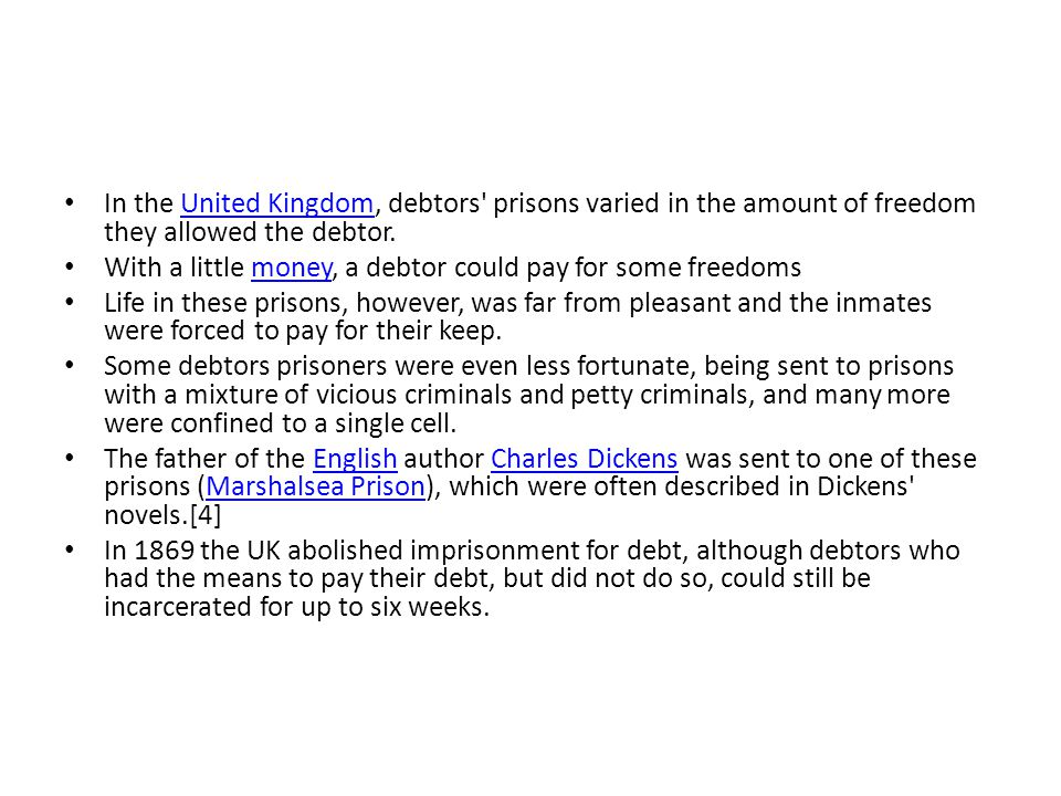 In the United Kingdom, debtors prisons varied in the amount of freedom they allowed the debtor.United Kingdom With a little money, a debtor could pay for some freedomsmoney Life in these prisons, however, was far from pleasant and the inmates were forced to pay for their keep.