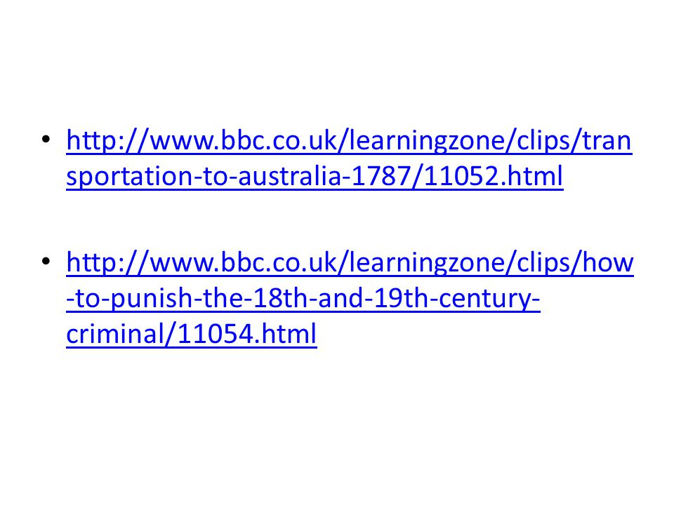http://www.bbc.co.uk/learningzone/clips/tran sportation-to-australia-1787/11052.html http://www.bbc.co.uk/learningzone/clips/tran sportation-to-australia-1787/11052.html http://www.bbc.co.uk/learningzone/clips/how -to-punish-the-18th-and-19th-century- criminal/11054.html http://www.bbc.co.uk/learningzone/clips/how -to-punish-the-18th-and-19th-century- criminal/11054.html