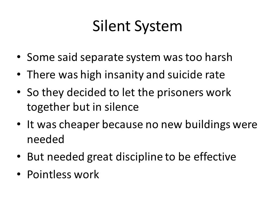 Silent System Some said separate system was too harsh There was high insanity and suicide rate So they decided to let the prisoners work together but in silence It was cheaper because no new buildings were needed But needed great discipline to be effective Pointless work