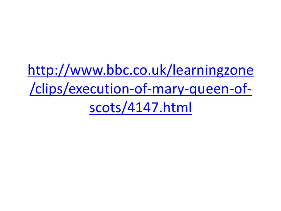 http://www.bbc.co.uk/learningzone /clips/execution-of-mary-queen-of- scots/4147.html