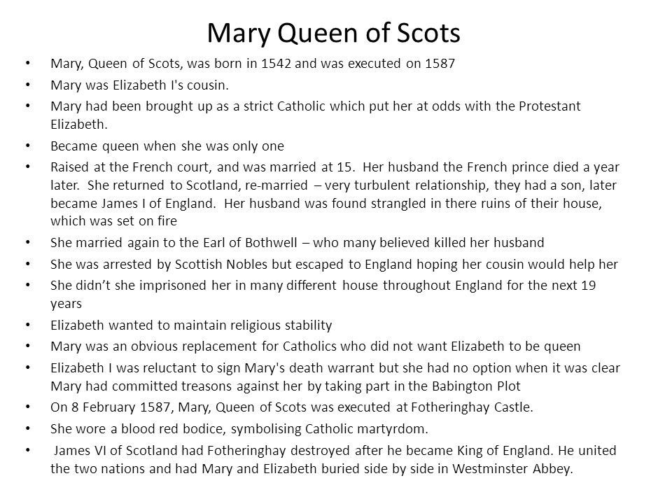 Mary Queen of Scots Mary, Queen of Scots, was born in 1542 and was executed on 1587 Mary was Elizabeth I s cousin.