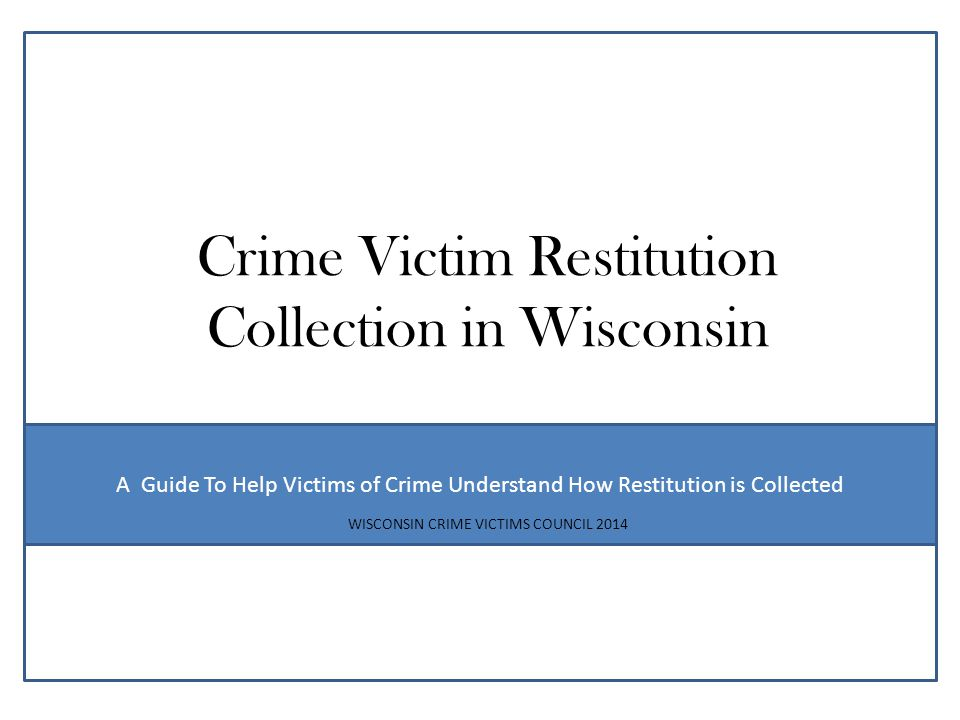 This document has been provided by the Wisconsin Department of Justice Office of Crime Victim Services and the Wisconsin Crime Victims Council to provide general information regarding Court Ordered Restitution for victims of crime in the State of Wisconsin.