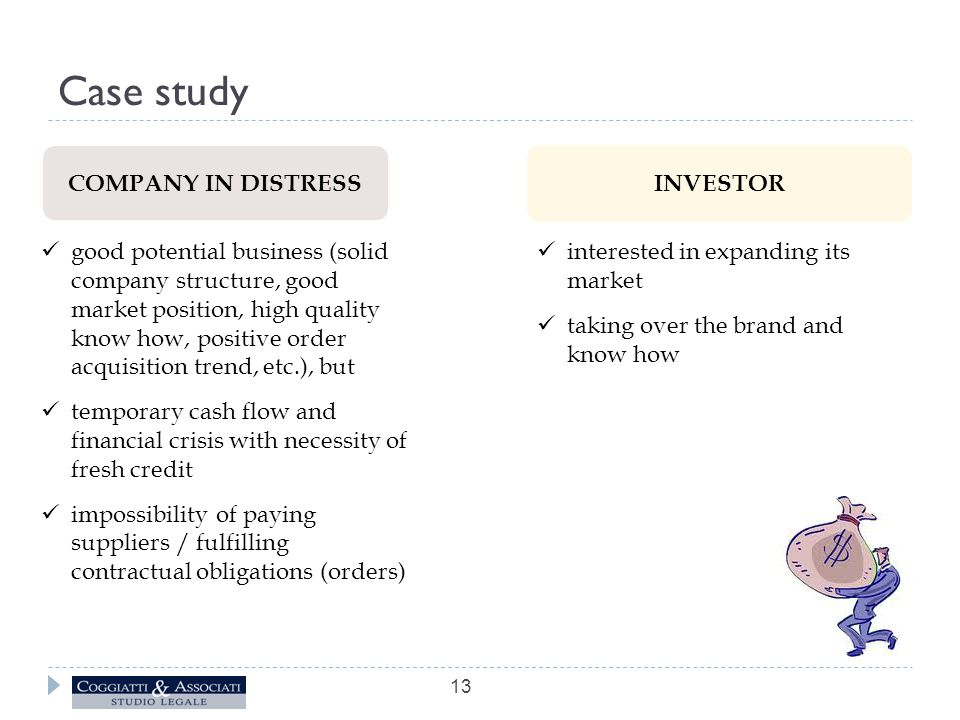 Case study 13 COMPANY IN DISTRESS INVESTOR good potential business (solid company structure, good market position, high quality know how, positive order acquisition trend, etc.), but temporary cash flow and financial crisis with necessity of fresh credit impossibility of paying suppliers / fulfilling contractual obligations (orders) interested in expanding its market taking over the brand and know how