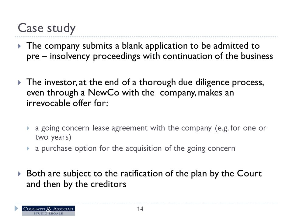 Case study  The company submits a blank application to be admitted to pre – insolvency proceedings with continuation of the business  The investor, at the end of a thorough due diligence process, even through a NewCo with the company, makes an irrevocable offer for:  a going concern lease agreement with the company (e.g.