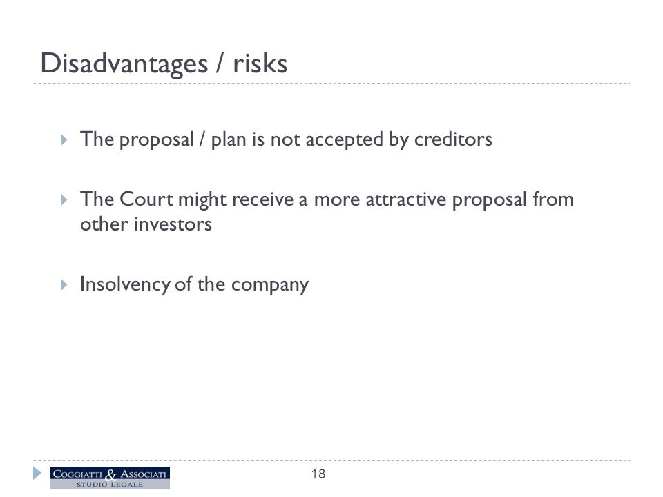 Disadvantages / risks  The proposal / plan is not accepted by creditors  The Court might receive a more attractive proposal from other investors  Insolvency of the company 18