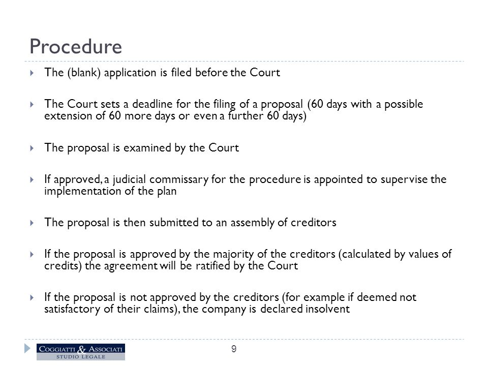 Procedure  The (blank) application is filed before the Court  The Court sets a deadline for the filing of a proposal (60 days with a possible extension of 60 more days or even a further 60 days)  The proposal is examined by the Court  If approved, a judicial commissary for the procedure is appointed to supervise the implementation of the plan  The proposal is then submitted to an assembly of creditors  If the proposal is approved by the majority of the creditors (calculated by values of credits) the agreement will be ratified by the Court  If the proposal is not approved by the creditors (for example if deemed not satisfactory of their claims), the company is declared insolvent 9