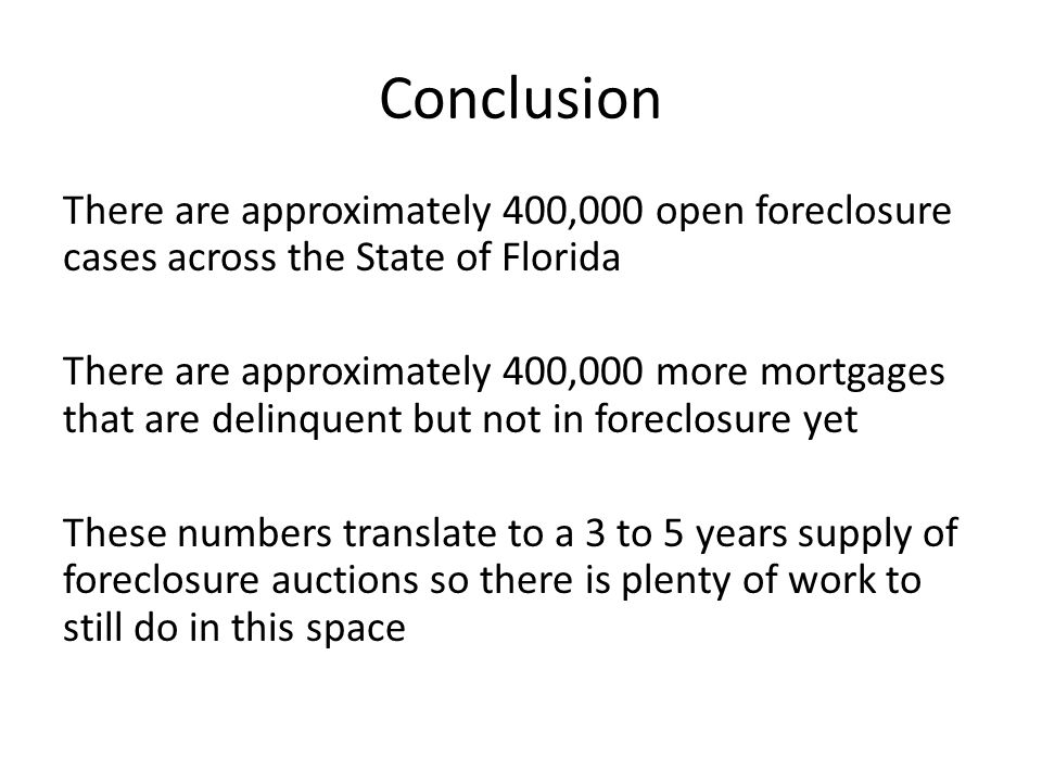 Conclusion There are approximately 400,000 open foreclosure cases across the State of Florida There are approximately 400,000 more mortgages that are delinquent but not in foreclosure yet These numbers translate to a 3 to 5 years supply of foreclosure auctions so there is plenty of work to still do in this space