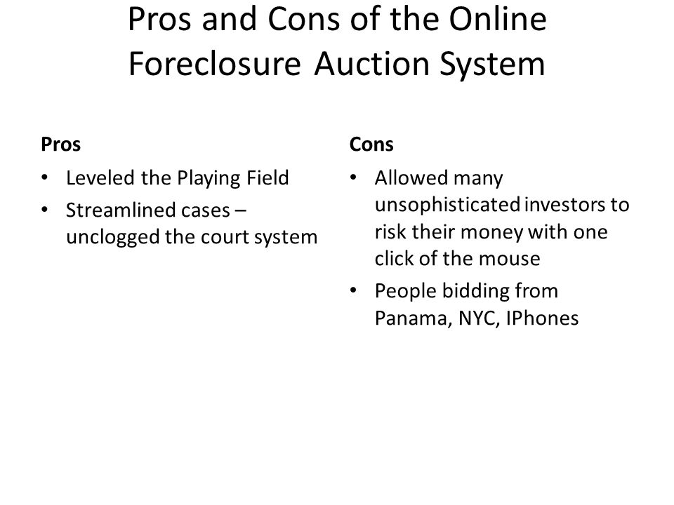 Pros and Cons of the Online Foreclosure Auction System Pros Leveled the Playing Field Streamlined cases – unclogged the court system Cons Allowed many unsophisticated investors to risk their money with one click of the mouse People bidding from Panama, NYC, IPhones