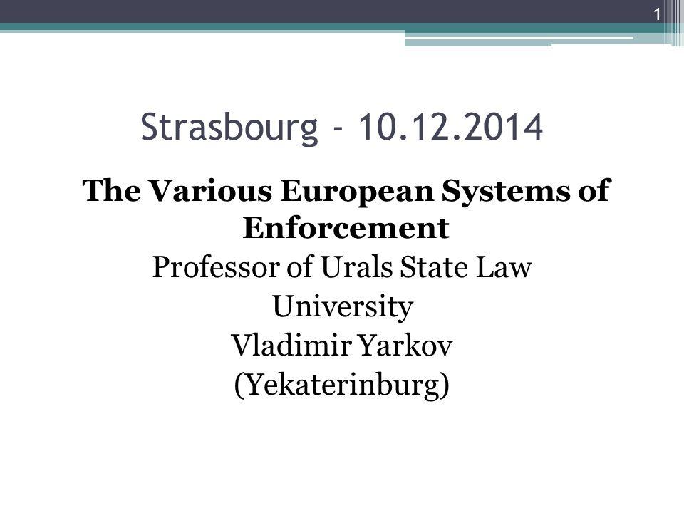 Strasbourg - 10.12.2014 The Various European Systems of Enforcement Professor of Urals State Law University Vladimir Yarkov (Yekaterinburg) 1