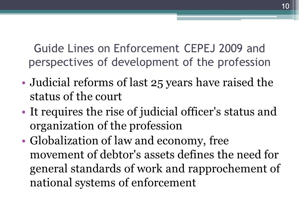 Guide Lines on Enforcement CEPEJ 2009 and perspectives of development of the profession Judicial reforms of last 25 years have raised the status of the court It requires the rise of judicial officer s status and organization of the profession Globalization of law and economy, free movement of debtor s assets defines the need for general standards of work and rapprochement of national systems of enforcement 10