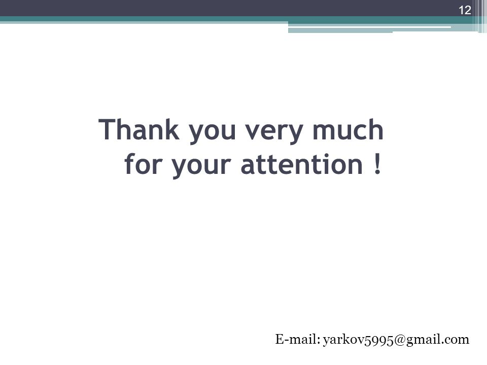 Thank you very much for your attention ! E-mail: yarkov5995@gmail.com 12