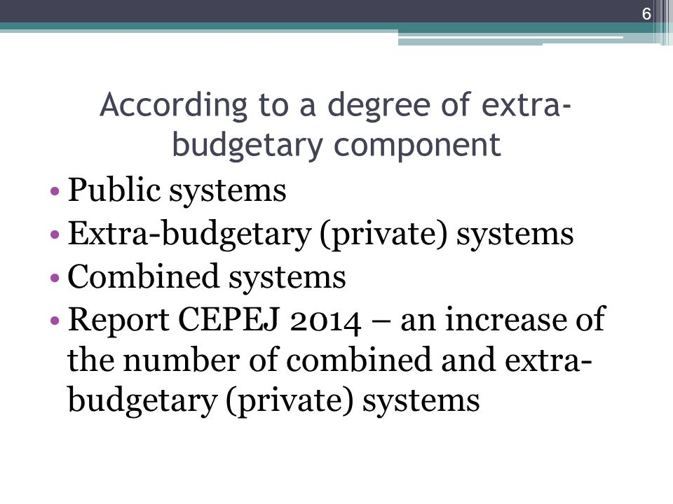 According to a degree of extra- budgetary component Public systems Extra-budgetary (private) systems Combined systems Report CEPEJ 2014 – an increase of the number of combined and extra- budgetary (private) systems 6