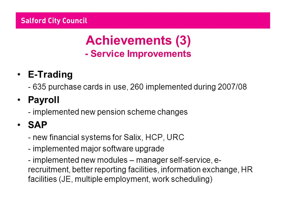 Achievements (3) - Service Improvements E-Trading - 635 purchase cards in use, 260 implemented during 2007/08 Payroll - implemented new pension scheme