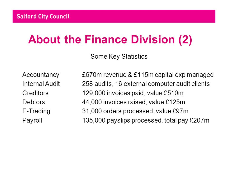 Achievements (2) - Service Improvements Audit & Risk Management - Property insurance premium savings of £350k - LPSA2 target for energy reduction achieved - £100k reward grant - £250k income from audits for other authorities Creditors - reduced paper based invoices by 20% in 12 months and 40% over 2 years Debtors - new processes for allotment rents, landlord licensing and direct debit payments by schools