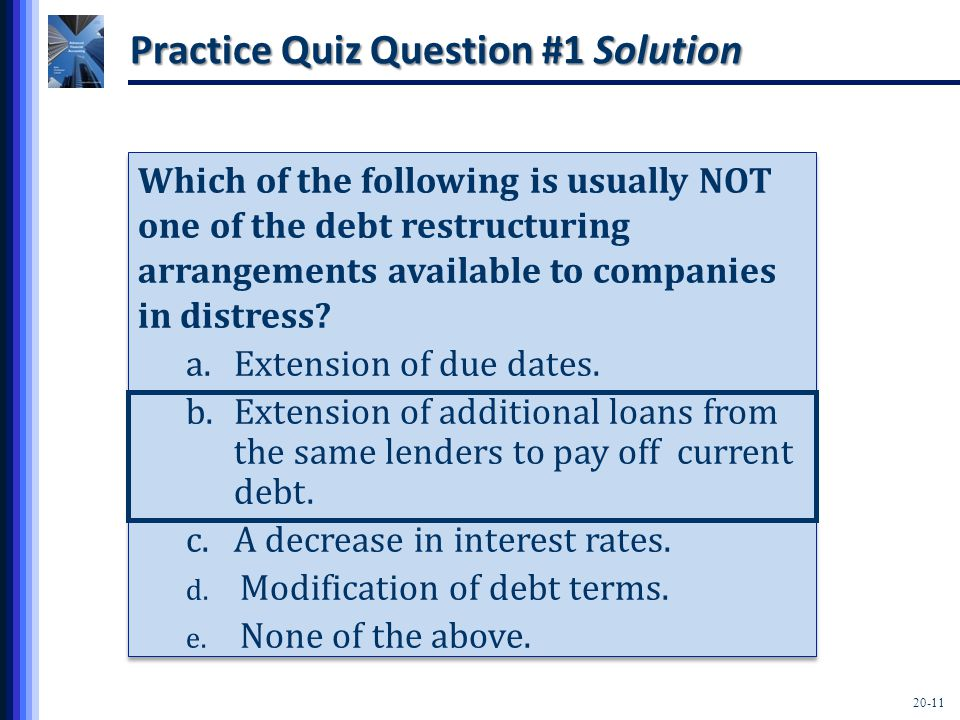 20-11 Practice Quiz Question #1 Solution Which of the following is usually NOT one of the debt restructuring arrangements available to companies in distress.