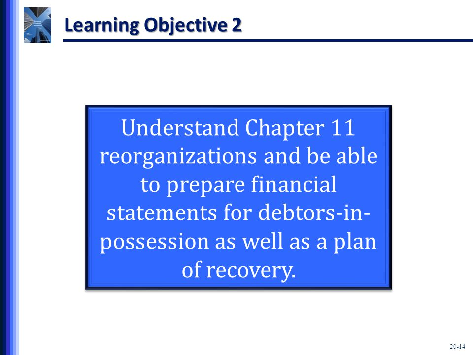 20-14 Learning Objective 2 Understand Chapter 11 reorganizations and be able to prepare financial statements for debtors-in- possession as well as a plan of recovery.