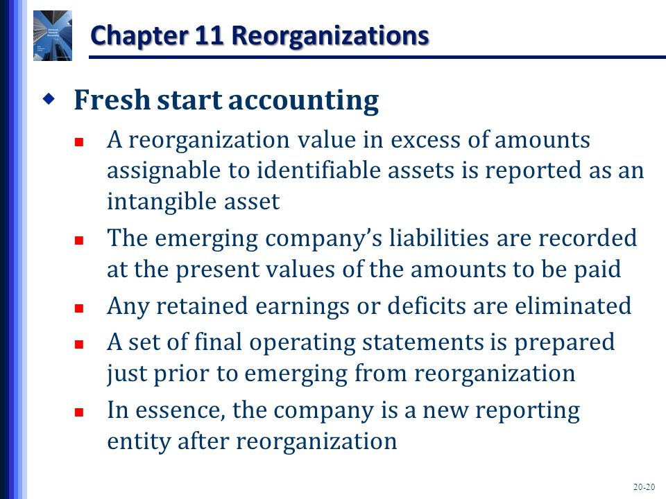20-20 Chapter 11 Reorganizations  Fresh start accounting A reorganization value in excess of amounts assignable to identifiable assets is reported as an intangible asset The emerging company's liabilities are recorded at the present values of the amounts to be paid Any retained earnings or deficits are eliminated A set of final operating statements is prepared just prior to emerging from reorganization In essence, the company is a new reporting entity after reorganization