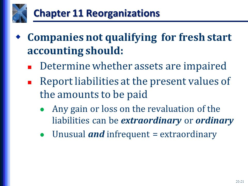 20-21 Chapter 11 Reorganizations  Companies not qualifying for fresh start accounting should: Determine whether assets are impaired Report liabilities at the present values of the amounts to be paid Any gain or loss on the revaluation of the liabilities can be extraordinary or ordinary Unusual and infrequent = extraordinary