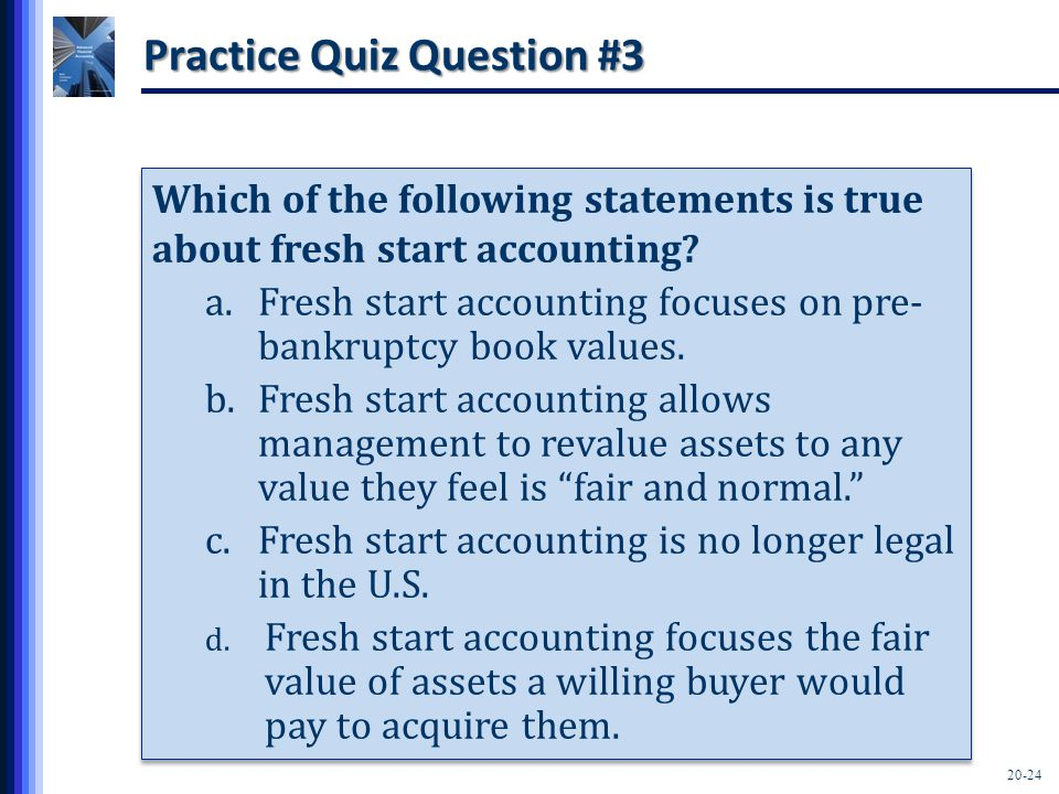 20-24 Practice Quiz Question #3 Which of the following statements is true about fresh start accounting? a.Fresh start accounting focuses on pre- bankr