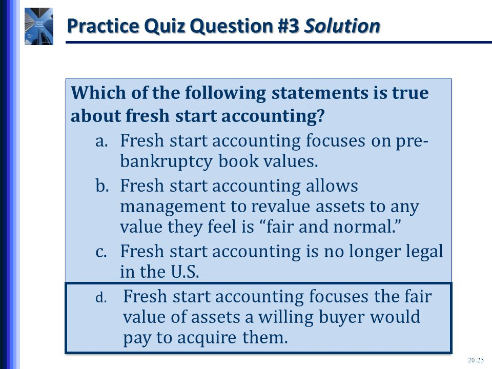 20-25 Practice Quiz Question #3 Solution Which of the following statements is true about fresh start accounting? a.Fresh start accounting focuses on p