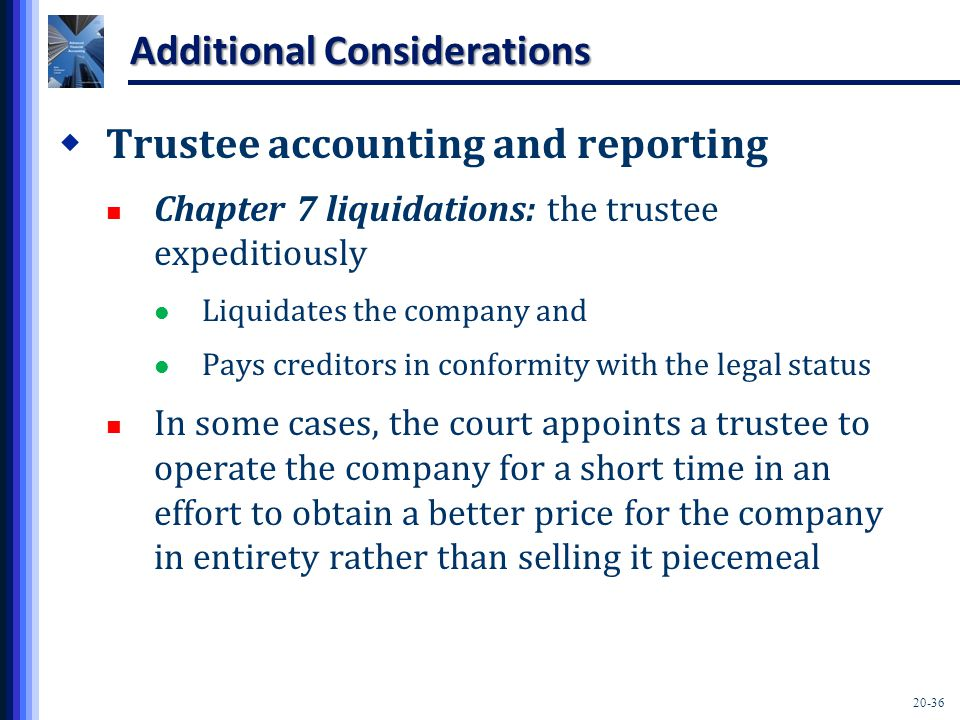 20-36 Additional Considerations  Trustee accounting and reporting Chapter 7 liquidations: the trustee expeditiously Liquidates the company and Pays creditors in conformity with the legal status In some cases, the court appoints a trustee to operate the company for a short time in an effort to obtain a better price for the company in entirety rather than selling it piecemeal