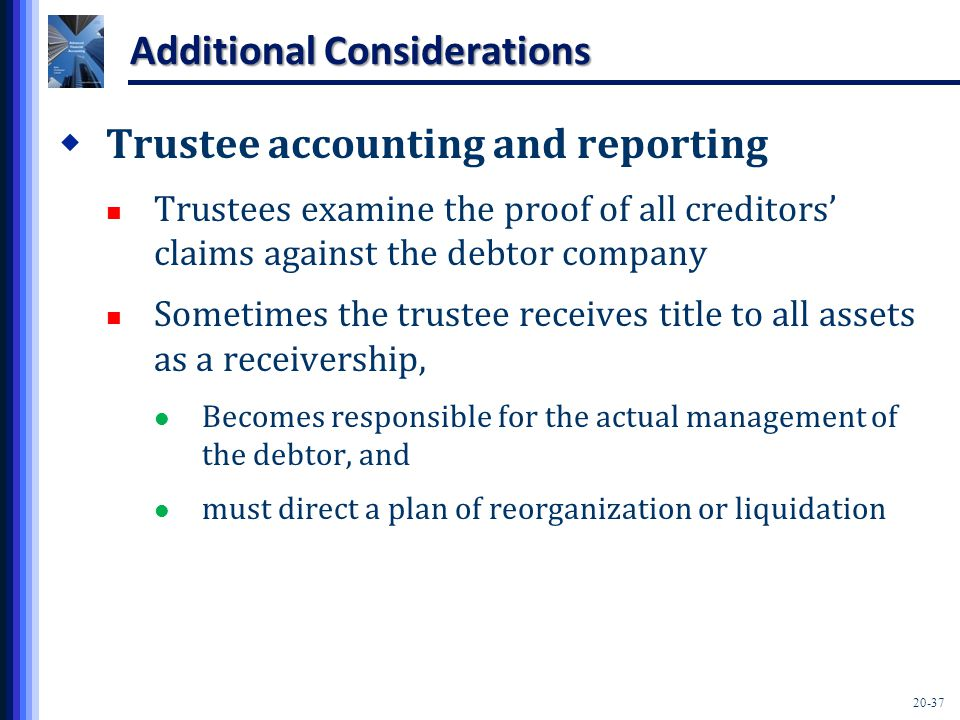 20-37 Additional Considerations  Trustee accounting and reporting Trustees examine the proof of all creditors' claims against the debtor company Sometimes the trustee receives title to all assets as a receivership, Becomes responsible for the actual management of the debtor, and must direct a plan of reorganization or liquidation