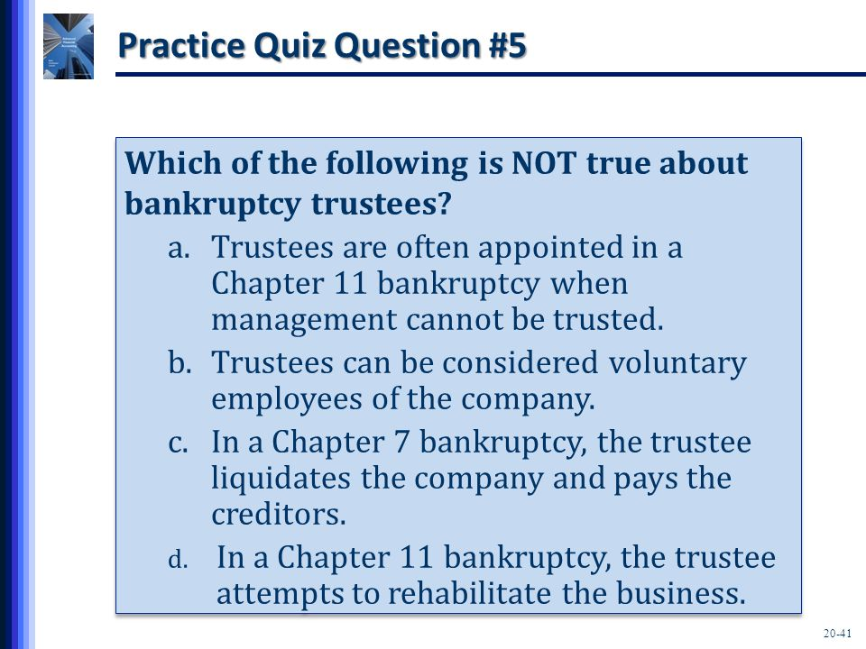 20-41 Practice Quiz Question #5 Which of the following is NOT true about bankruptcy trustees? a.Trustees are often appointed in a Chapter 11 bankruptc