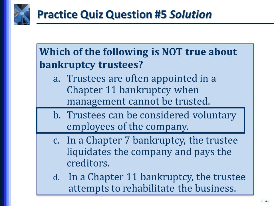 20-42 Practice Quiz Question #5 Solution Which of the following is NOT true about bankruptcy trustees? a.Trustees are often appointed in a Chapter 11