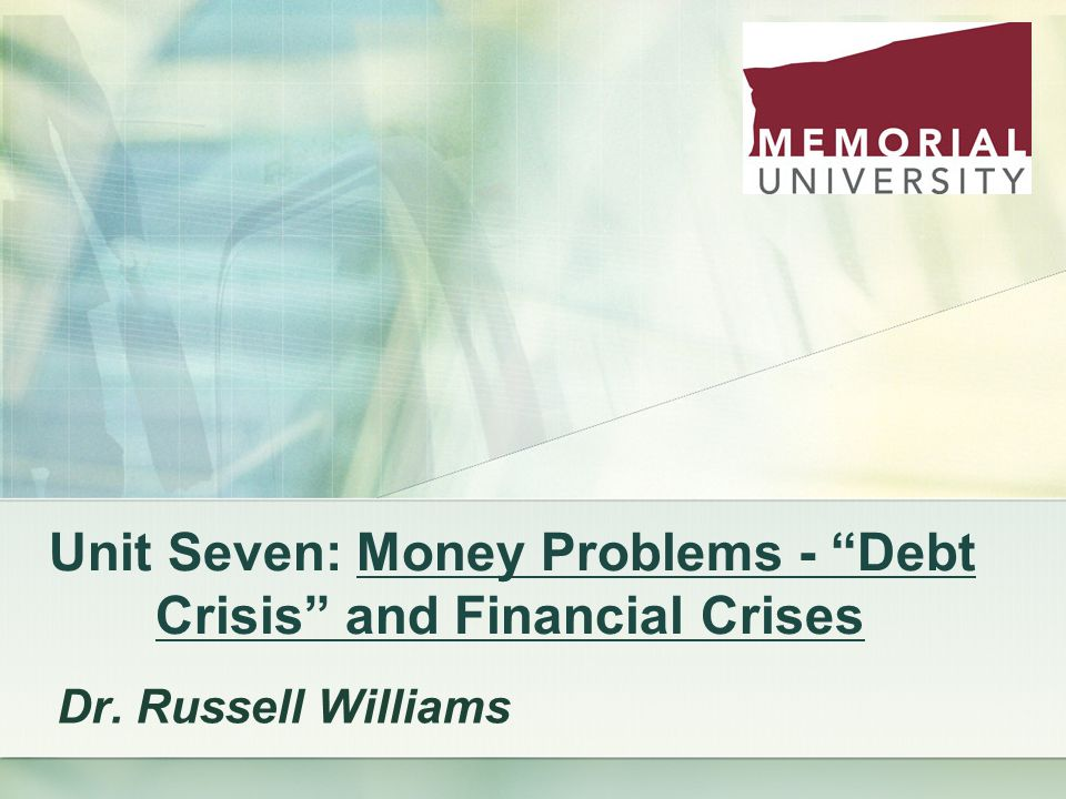 Unit Seven: Money Problems - Debt Crisis and Financial Crises Dr. Russell Williams