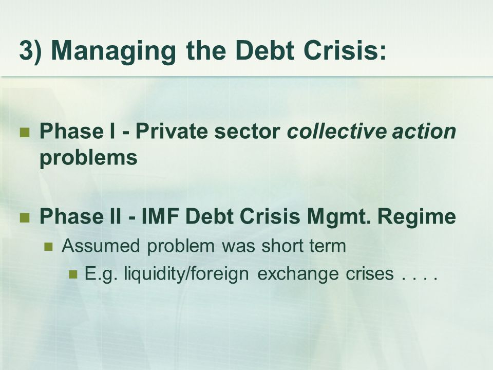 3) Managing the Debt Crisis: Phase I - Private sector collective action problems Phase II - IMF Debt Crisis Mgmt.