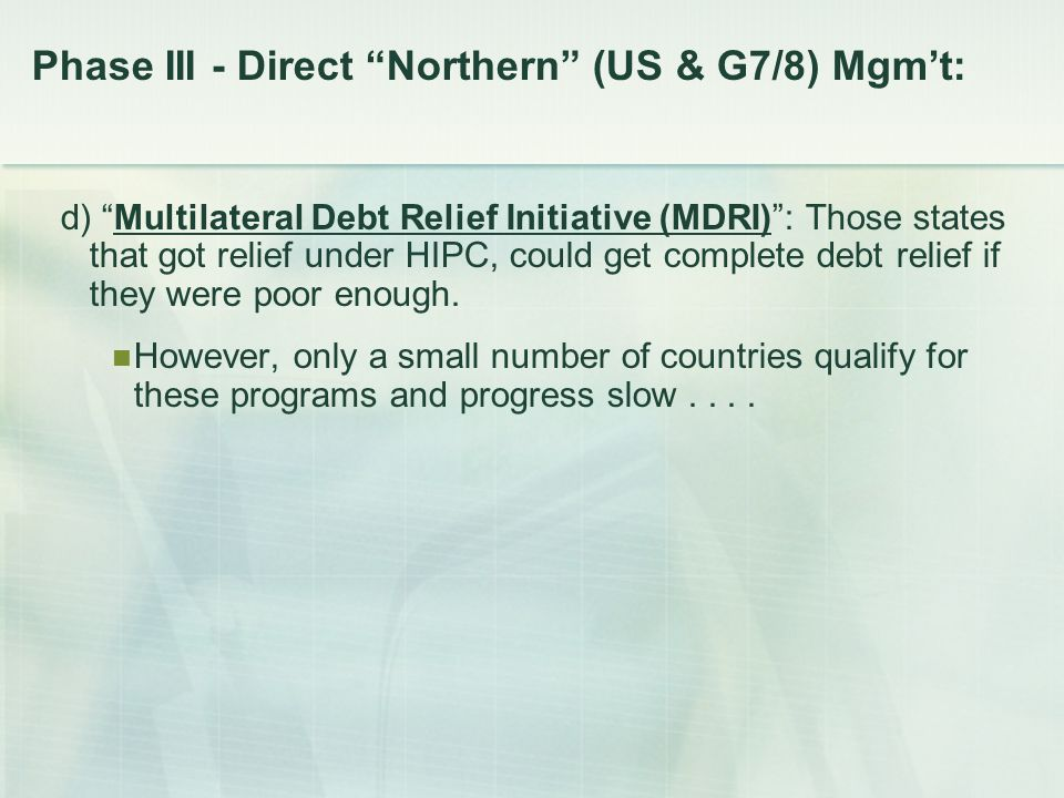Phase III - Direct Northern (US & G7/8) Mgm't: d) Multilateral Debt Relief Initiative (MDRI) : Those states that got relief under HIPC, could get complete debt relief if they were poor enough.