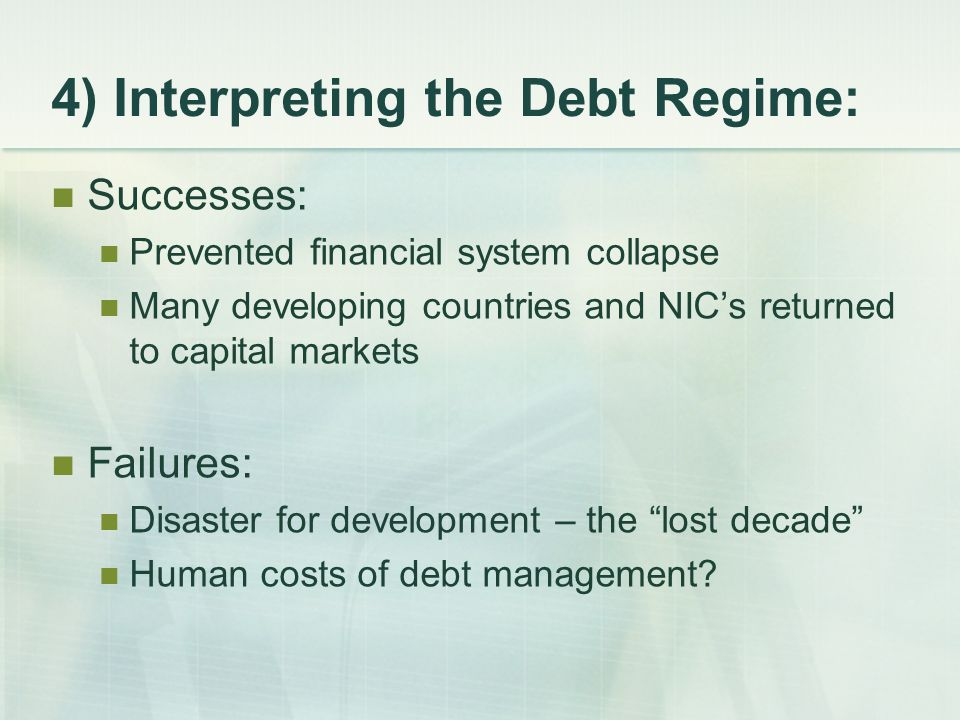 4) Interpreting the Debt Regime: Successes: Prevented financial system collapse Many developing countries and NIC's returned to capital markets Failures: Disaster for development – the lost decade Human costs of debt management