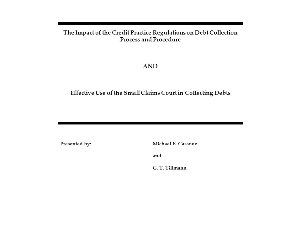 The Impact of the Credit Practice Regulations on Debt Collection Process and Procedure AND Effective Use of the Small Claims Court in Collecting Debts Presented by:Michael E.