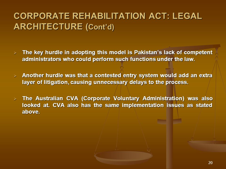 20 CORPORATE REHABILITATION ACT: LEGAL ARCHITECTURE ( Cont'd)  The key hurdle in adopting this model is Pakistan's lack of competent administrators who could perform such functions under the law.