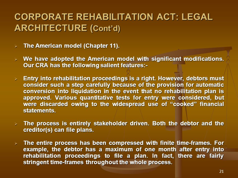21 CORPORATE REHABILITATION ACT: LEGAL ARCHITECTURE ( Cont'd)  The American model (Chapter 11).