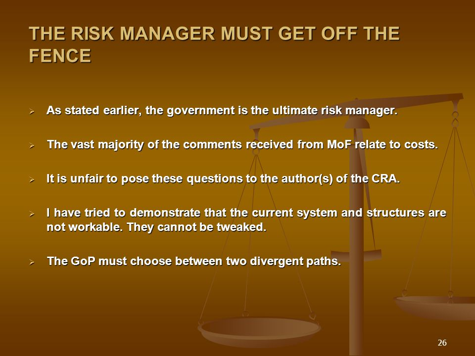 26 THE RISK MANAGER MUST GET OFF THE FENCE  As stated earlier, the government is the ultimate risk manager.