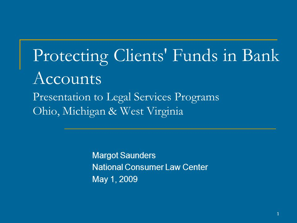 1 Protecting Clients Funds in Bank Accounts Presentation to Legal Services Programs Ohio, Michigan & West Virginia Margot Saunders National Consumer Law Center May 1, 2009