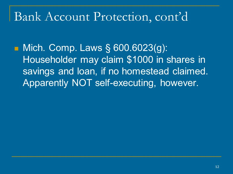 12 Bank Account Protection, cont'd Mich. Comp. Laws § 600.6023(g): Householder may claim $1000 in shares in savings and loan, if no homestead claimed.