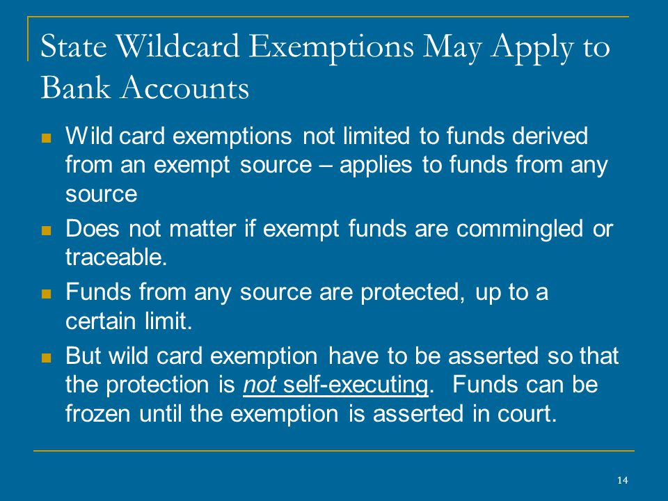 14 State Wildcard Exemptions May Apply to Bank Accounts Wild card exemptions not limited to funds derived from an exempt source – applies to funds from any source Does not matter if exempt funds are commingled or traceable.