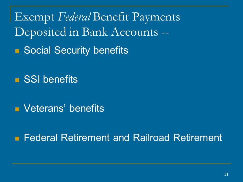 21 Exempt Federal Benefit Payments Deposited in Bank Accounts -- Social Security benefits SSI benefits Veterans' benefits Federal Retirement and Railroad Retirement