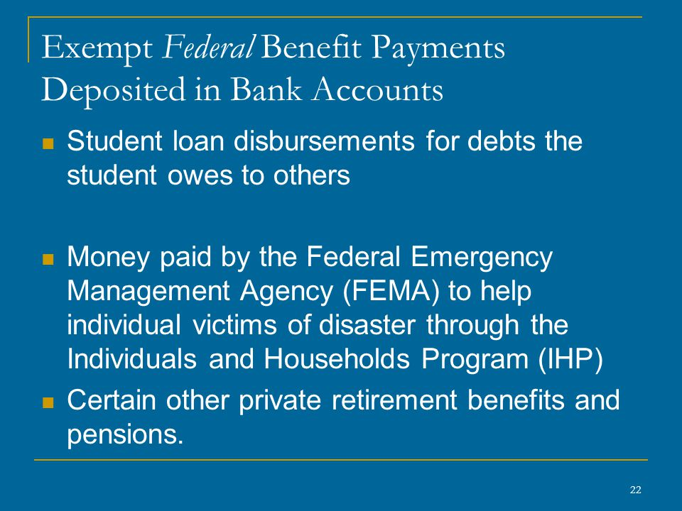 22 Exempt Federal Benefit Payments Deposited in Bank Accounts Student loan disbursements for debts the student owes to others Money paid by the Federa