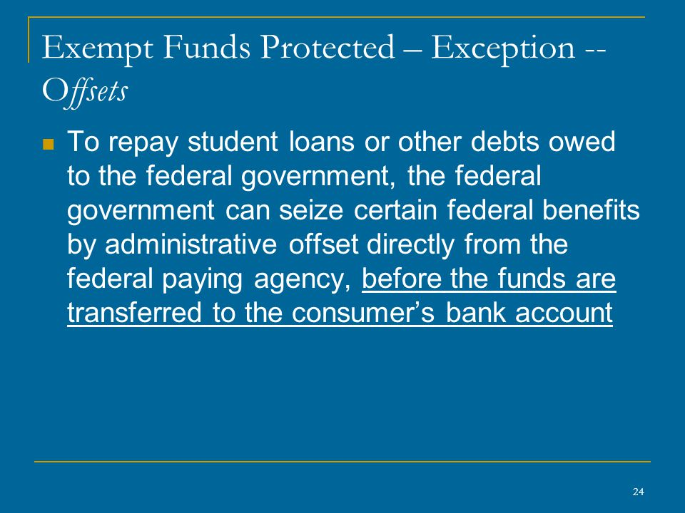 24 Exempt Funds Protected – Exception -- Offsets To repay student loans or other debts owed to the federal government, the federal government can seize certain federal benefits by administrative offset directly from the federal paying agency, before the funds are transferred to the consumer's bank account