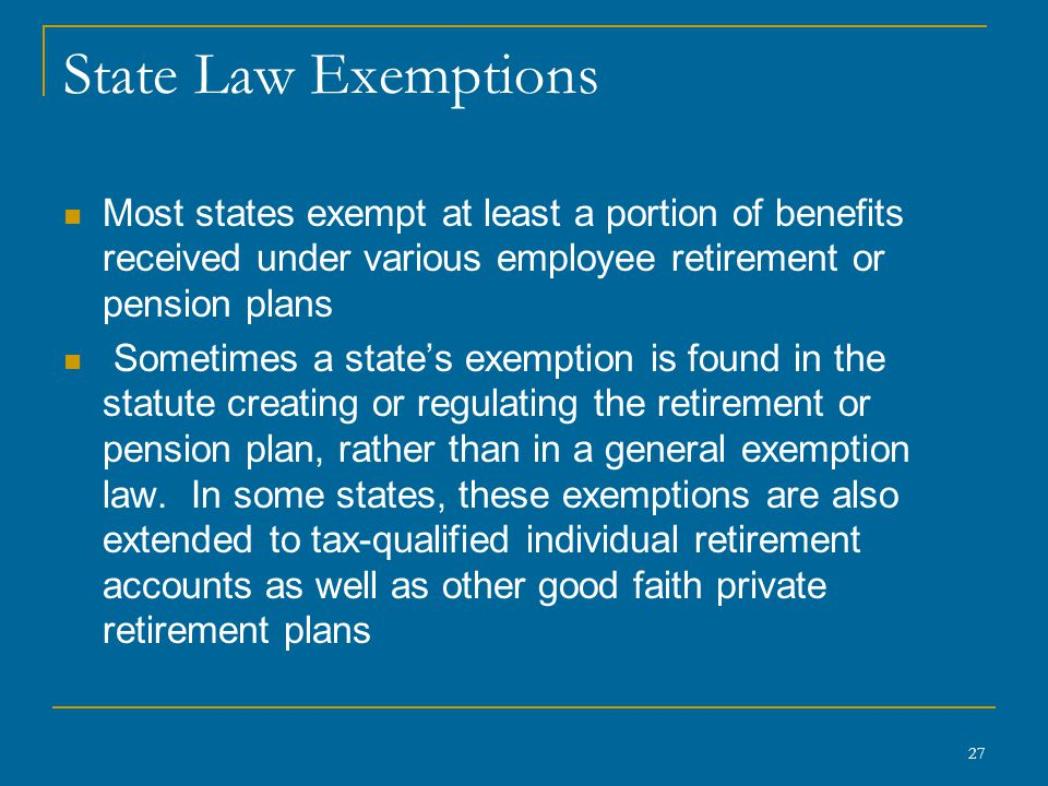 27 State Law Exemptions Most states exempt at least a portion of benefits received under various employee retirement or pension plans Sometimes a stat