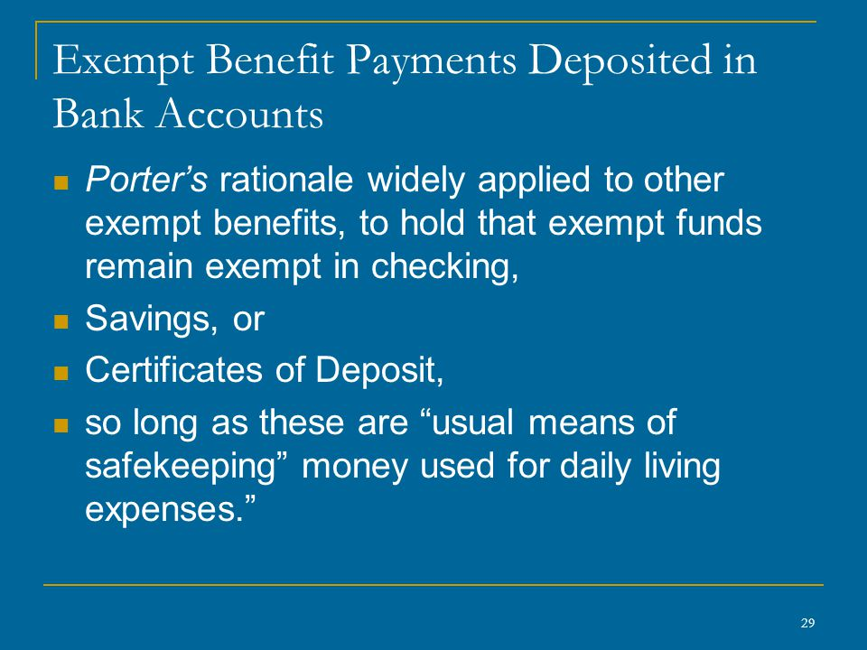 29 Exempt Benefit Payments Deposited in Bank Accounts Porter's rationale widely applied to other exempt benefits, to hold that exempt funds remain exe