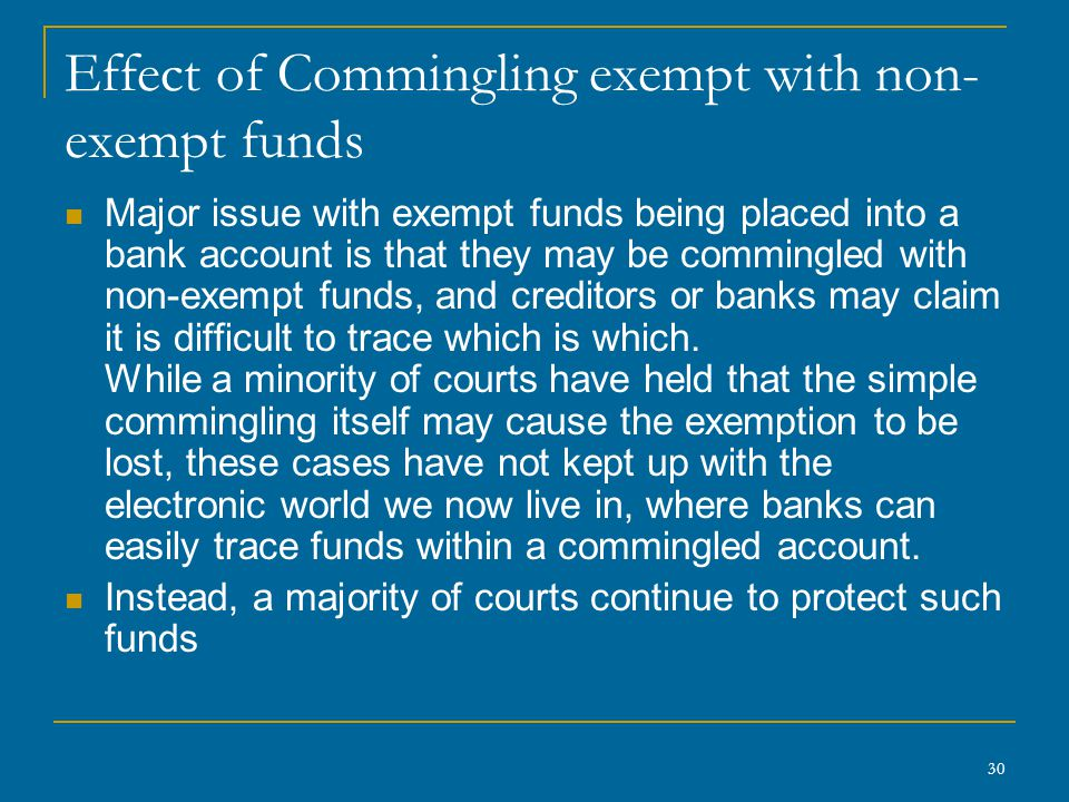 30 Effect of Commingling exempt with non- exempt funds Major issue with exempt funds being placed into a bank account is that they may be commingled w