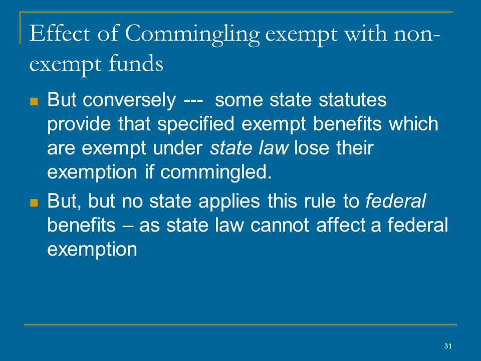 31 Effect of Commingling exempt with non- exempt funds But conversely --- some state statutes provide that specified exempt benefits which are exempt